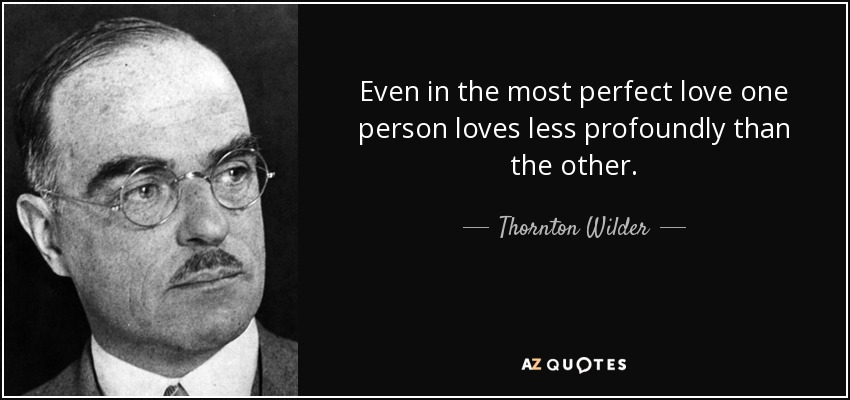 Even in the most perfect love one person loves less profoundly than the other. - Thornton Wilder