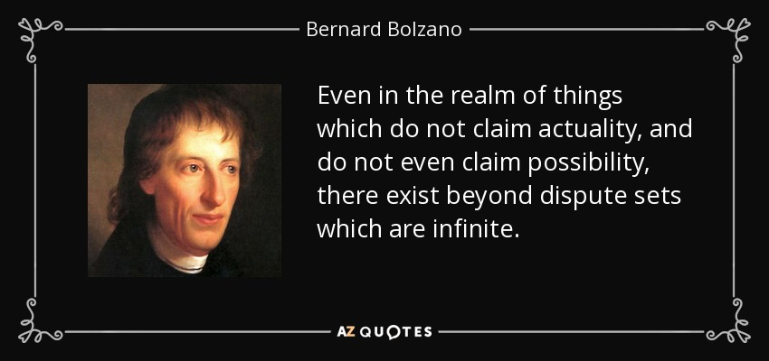 Even in the realm of things which do not claim actuality, and do not even claim possibility, there exist beyond dispute sets which are infinite. - Bernard Bolzano