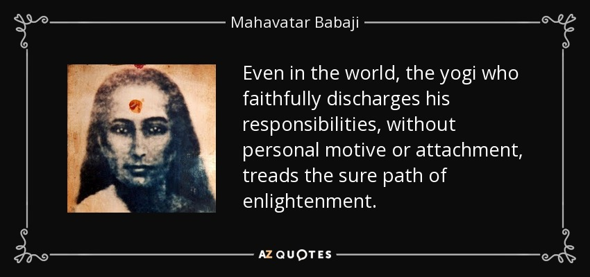 Even in the world, the yogi who faithfully discharges his responsibilities, without personal motive or attachment, treads the sure path of enlightenment. - Mahavatar Babaji