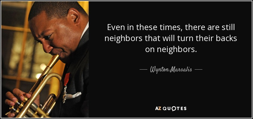 Even in these times, there are still neighbors that will turn their backs on neighbors. - Wynton Marsalis
