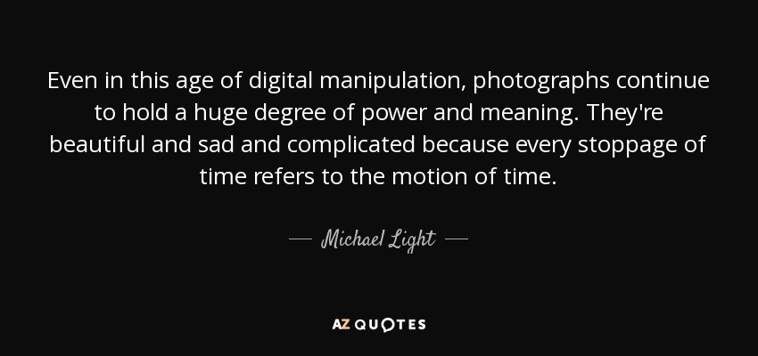 Even in this age of digital manipulation, photographs continue to hold a huge degree of power and meaning. They're beautiful and sad and complicated because every stoppage of time refers to the motion of time. - Michael Light
