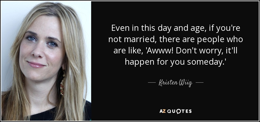 Even in this day and age, if you're not married, there are people who are like, 'Awww! Don't worry, it'll happen for you someday.' - Kristen Wiig