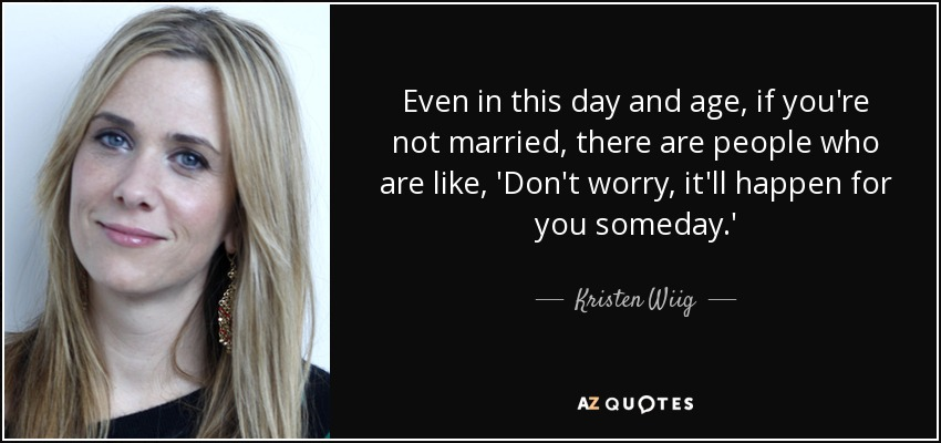 Even in this day and age, if you're not married, there are people who are like, 'Don't worry, it'll happen for you someday.' - Kristen Wiig