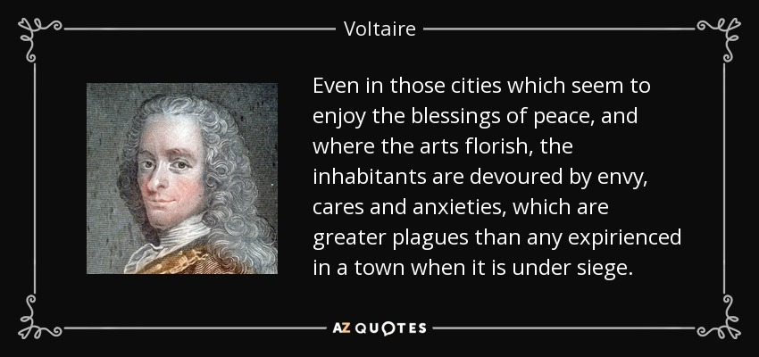 Even in those cities which seem to enjoy the blessings of peace, and where the arts florish, the inhabitants are devoured by envy, cares and anxieties, which are greater plagues than any expirienced in a town when it is under siege. - Voltaire
