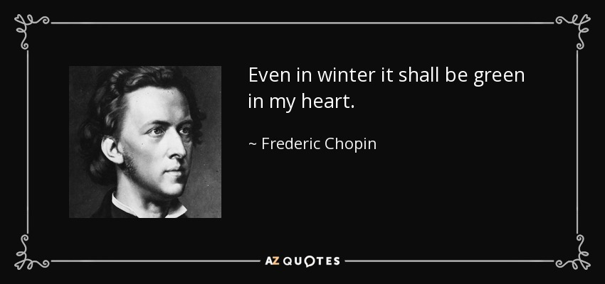 Even in winter it shall be green in my heart. - Frederic Chopin