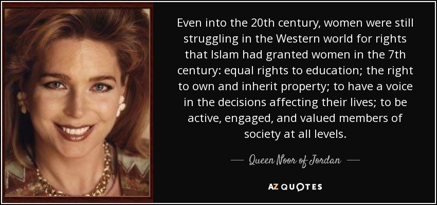 Even into the 20th century, women were still struggling in the Western world for rights that Islam had granted women in the 7th century: equal rights to education; the right to own and inherit property; to have a voice in the decisions affecting their lives; to be active, engaged, and valued members of society at all levels. - Queen Noor of Jordan