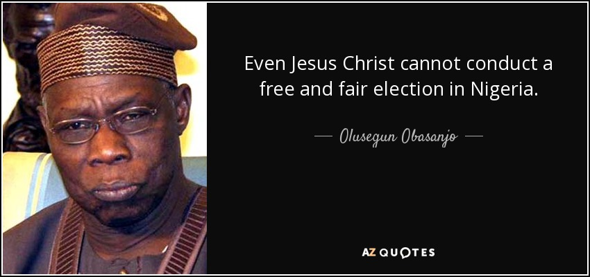 Even Jesus Christ cannot conduct a free and fair election in Nigeria. - Olusegun Obasanjo