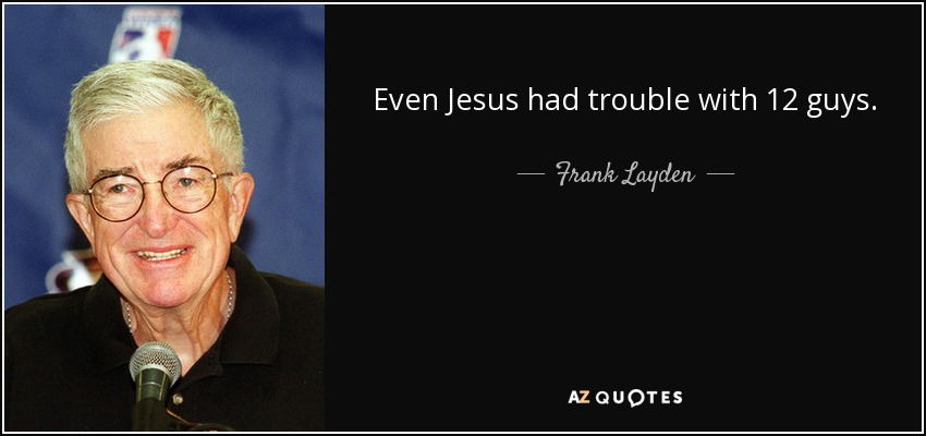 Even Jesus had trouble with 12 guys. - Frank Layden