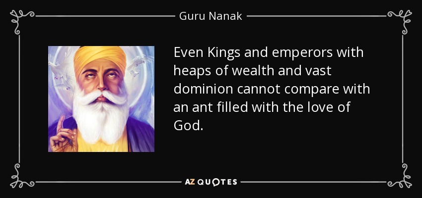 Even Kings and emperors with heaps of wealth and vast dominion cannot compare with an ant filled with the love of God. - Guru Nanak