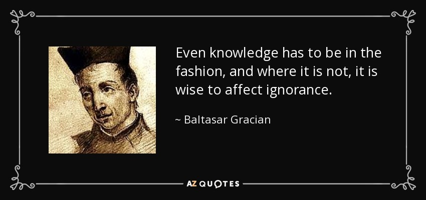 Even knowledge has to be in the fashion, and where it is not, it is wise to affect ignorance. - Baltasar Gracian