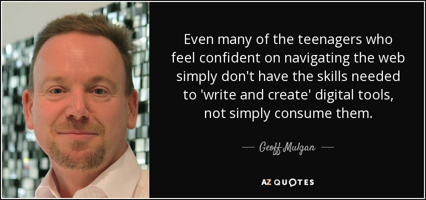Even many of the teenagers who feel confident on navigating the web simply don't have the skills needed to 'write and create' digital tools, not simply consume them. - Geoff Mulgan