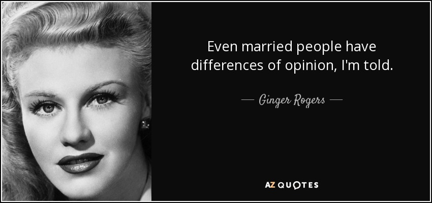 Even married people have differences of opinion, I'm told. - Ginger Rogers