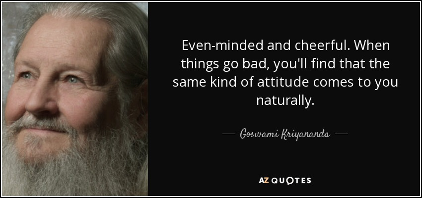 Even-minded and cheerful. When things go bad, you'll find that the same kind of attitude comes to you naturally. - Goswami Kriyananda