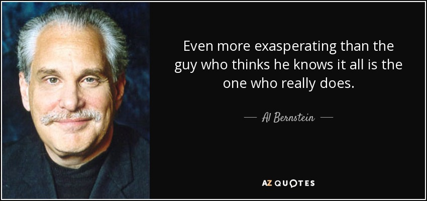Even more exasperating than the guy who thinks he knows it all is the one who really does. - Al Bernstein