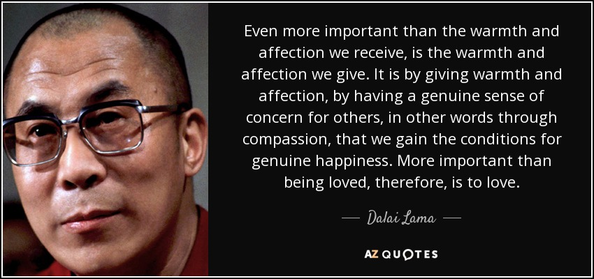 Even more important than the warmth and affection we receive, is the warmth and affection we give. It is by giving warmth and affection, by having a genuine sense of concern for others, in other words through compassion, that we gain the conditions for genuine happiness. More important than being loved, therefore, is to love. - Dalai Lama
