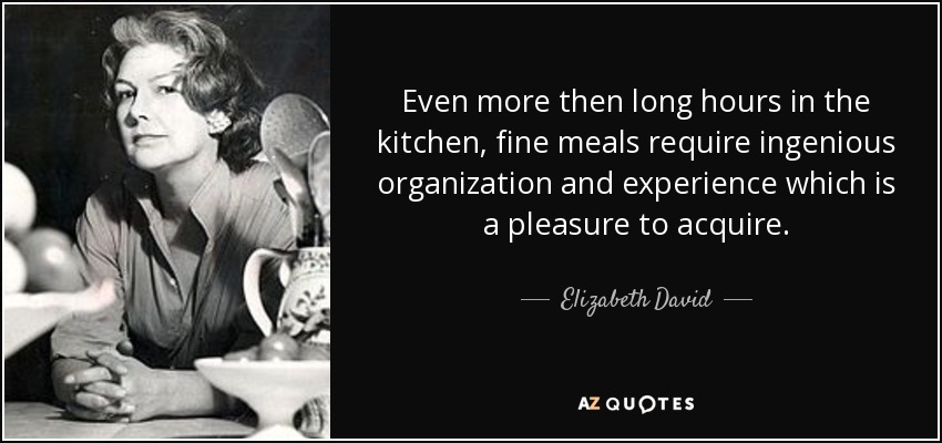 Even more then long hours in the kitchen, fine meals require ingenious organization and experience which is a pleasure to acquire. - Elizabeth David