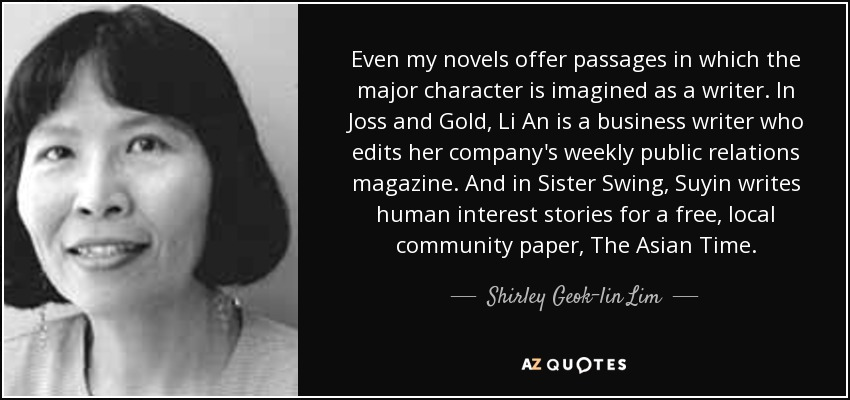 Even my novels offer passages in which the major character is imagined as a writer. In Joss and Gold, Li An is a business writer who edits her company's weekly public relations magazine. And in Sister Swing, Suyin writes human interest stories for a free, local community paper, The Asian Time. - Shirley Geok-lin Lim