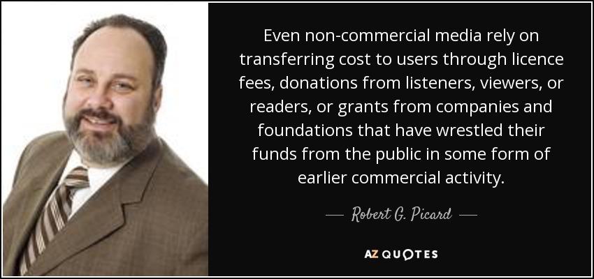 Even non-commercial media rely on transferring cost to users through licence fees, donations from listeners, viewers, or readers, or grants from companies and foundations that have wrestled their funds from the public in some form of earlier commercial activity. - Robert G. Picard