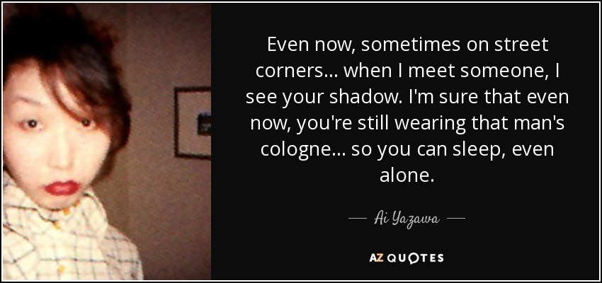 Even now, sometimes on street corners... when I meet someone, I see your shadow. I'm sure that even now, you're still wearing that man's cologne... so you can sleep, even alone... - Ai Yazawa