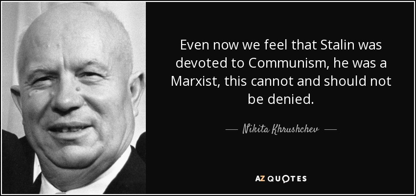 Even now we feel that Stalin was devoted to Communism, he was a Marxist, this cannot and should not be denied. - Nikita Khrushchev