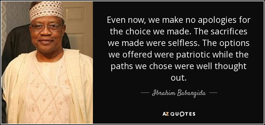 Even now, we make no apologies for the choice we made. The sacrifices we made were selfless. The options we offered were patriotic while the paths we chose were well thought out. - Ibrahim Babangida