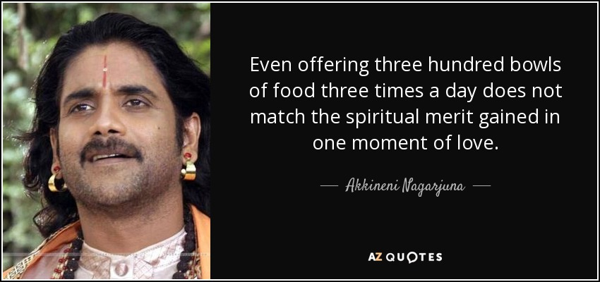 Even offering three hundred bowls of food three times a day does not match the spiritual merit gained in one moment of love. - Akkineni Nagarjuna