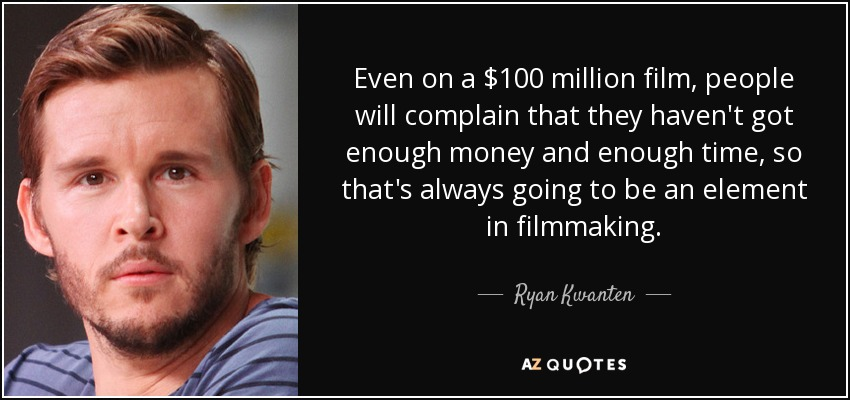 Even on a $100 million film, people will complain that they haven't got enough money and enough time, so that's always going to be an element in filmmaking. - Ryan Kwanten