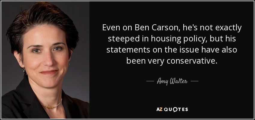 Even on Ben Carson, he's not exactly steeped in housing policy, but his statements on the issue have also been very conservative. - Amy Walter