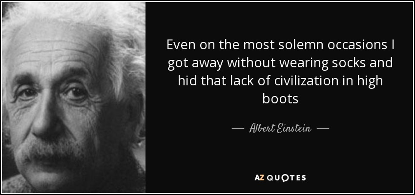 Even on the most solemn occasions I got away without wearing socks and hid that lack of civilization in high boots - Albert Einstein