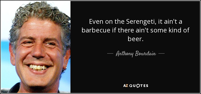 Even on the Serengeti, it ain't a barbecue if there ain't some kind of beer. - Anthony Bourdain