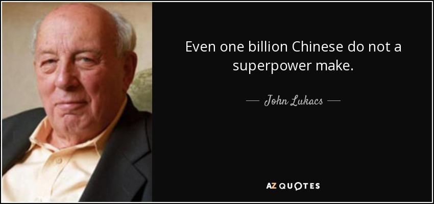 Even one billion Chinese do not a superpower make. - John Lukacs