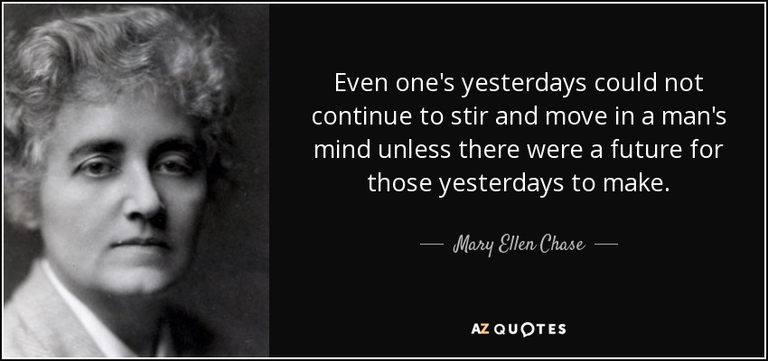 Even one's yesterdays could not continue to stir and move in a man's mind unless there were a future for those yesterdays to make. - Mary Ellen Chase