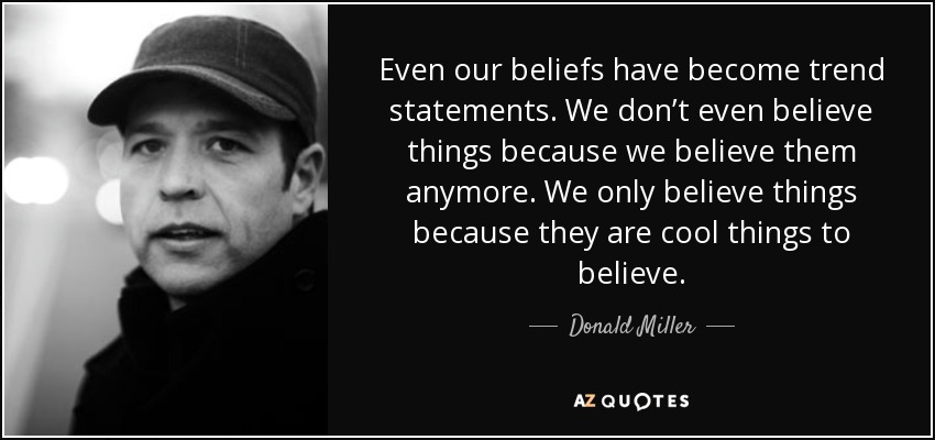 Even our beliefs have become trend statements. We don't even believe things because we believe them anymore. We only believe things because they are cool things to believe. - Donald Miller