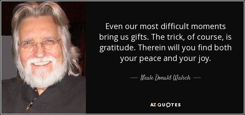 Even our most difficult moments bring us gifts. The trick, of course, is gratitude. Therein will you find both your peace and your joy. - Neale Donald Walsch