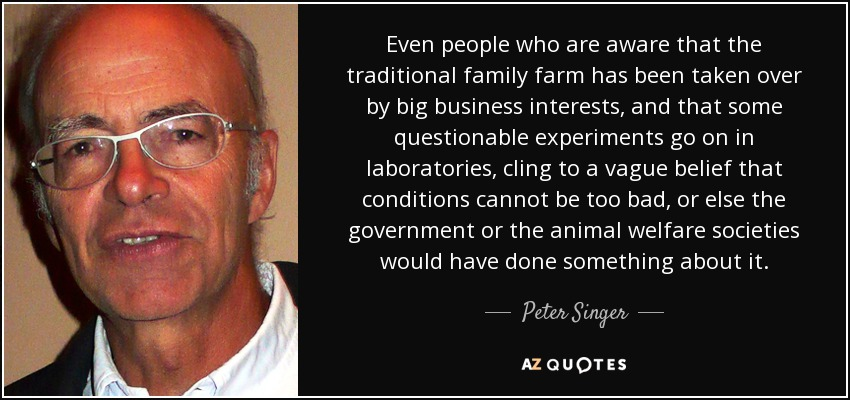 Even people who are aware that the traditional family farm has been taken over by big business interests, and that some questionable experiments go on in laboratories, cling to a vague belief that conditions cannot be too bad, or else the government or the animal welfare societies would have done something about it. - Peter Singer