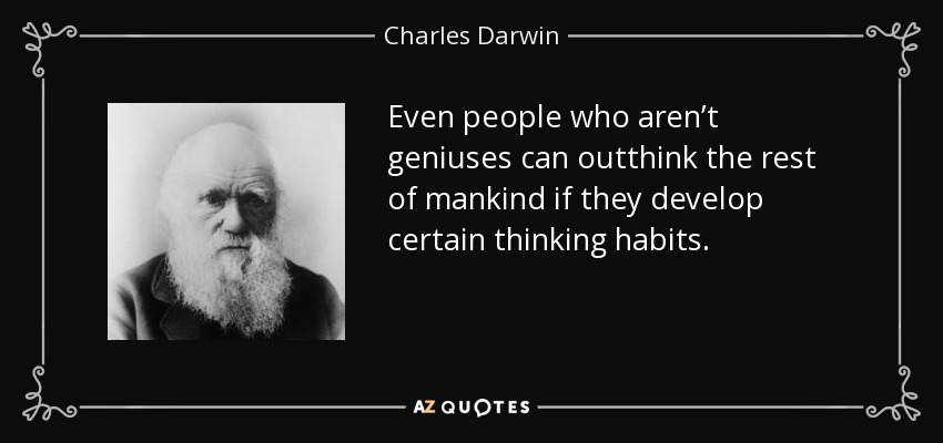 Even people who aren't geniuses can outthink the rest of mankind if they develop certain thinking habits. - Charles Darwin