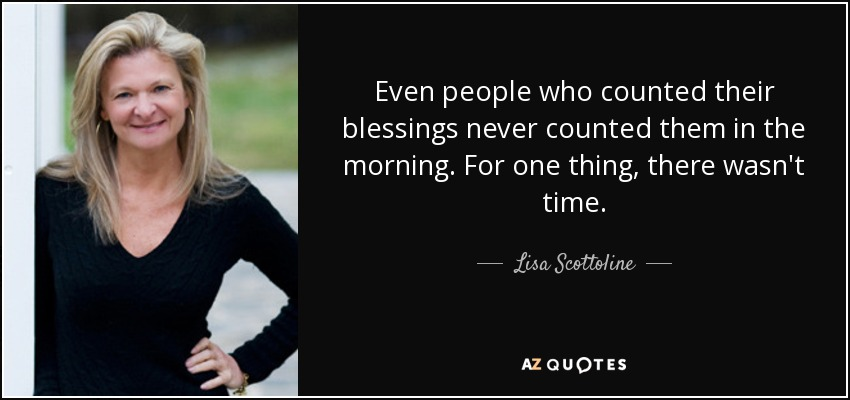 Even people who counted their blessings never counted them in the morning. For one thing, there wasn't time. - Lisa Scottoline