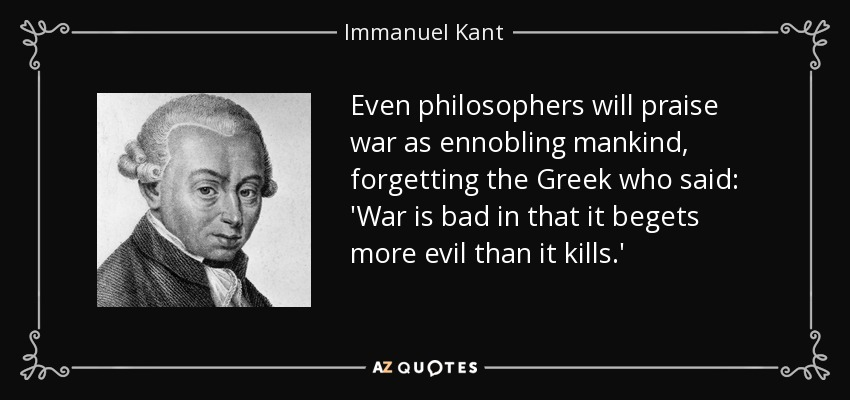 Even philosophers will praise war as ennobling mankind, forgetting the Greek who said: 'War is bad in that it begets more evil than it kills.' - Immanuel Kant