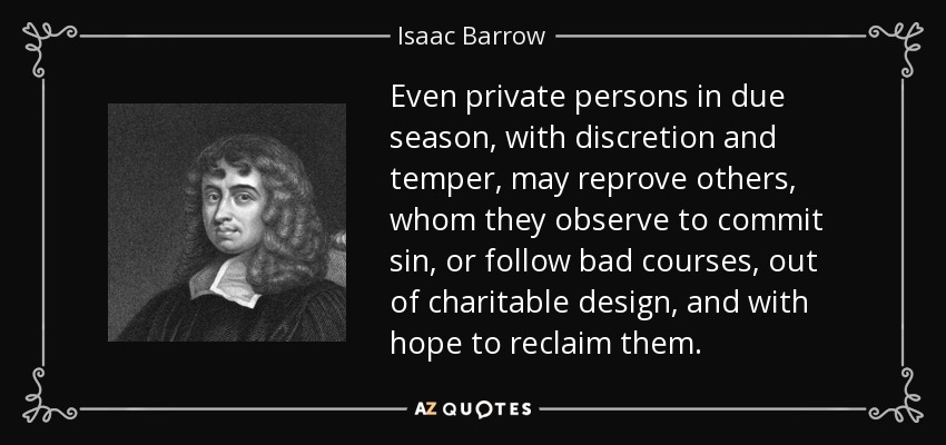 Even private persons in due season, with discretion and temper, may reprove others, whom they observe to commit sin, or follow bad courses, out of charitable design, and with hope to reclaim them. - Isaac Barrow