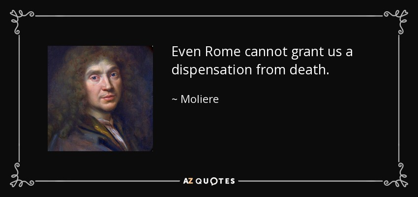 Even Rome cannot grant us a dispensation from death. - Moliere