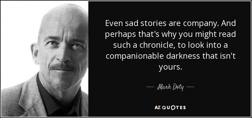 Even sad stories are company. And perhaps that's why you might read such a chronicle, to look into a companionable darkness that isn't yours. - Mark Doty