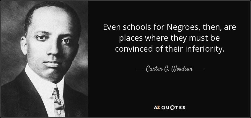 Even schools for Negroes, then, are places where they must be convinced of their inferiority. - Carter G. Woodson