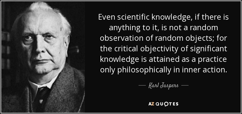 Even scientific knowledge, if there is anything to it, is not a random observation of random objects; for the critical objectivity of significant knowledge is attained as a practice only philosophically in inner action. - Karl Jaspers