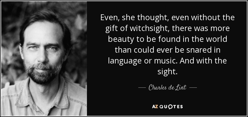 Even, she thought, even without the gift of witchsight, there was more beauty to be found in the world than could ever be snared in language or music. And with the sight... - Charles de Lint