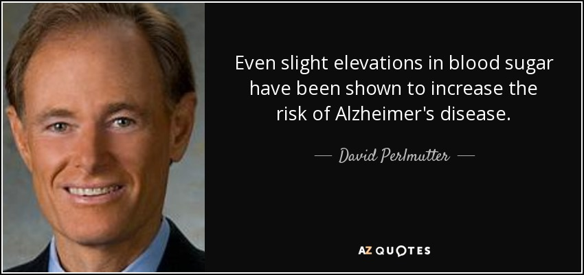 Even slight elevations in blood sugar have been shown to increase the risk of Alzheimer's disease. - David Perlmutter