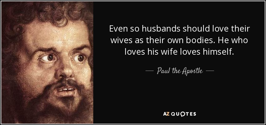 Even so husbands should love their wives as their own bodies. He who loves his wife loves himself. - Paul the Apostle