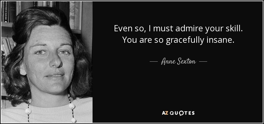 Even so, I must admire your skill. You are so gracefully insane. - Anne Sexton