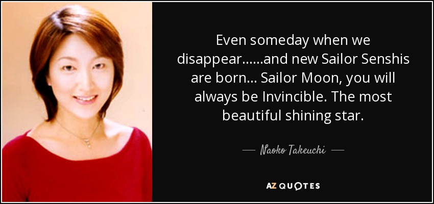 Even someday when we disappear... ...and new Sailor Senshis are born... Sailor Moon, you will always be Invincible. The most beautiful shining star. - Naoko Takeuchi