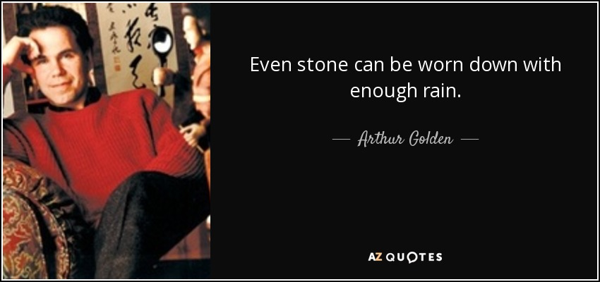 Even stone can be worn down with enough rain. - Arthur Golden
