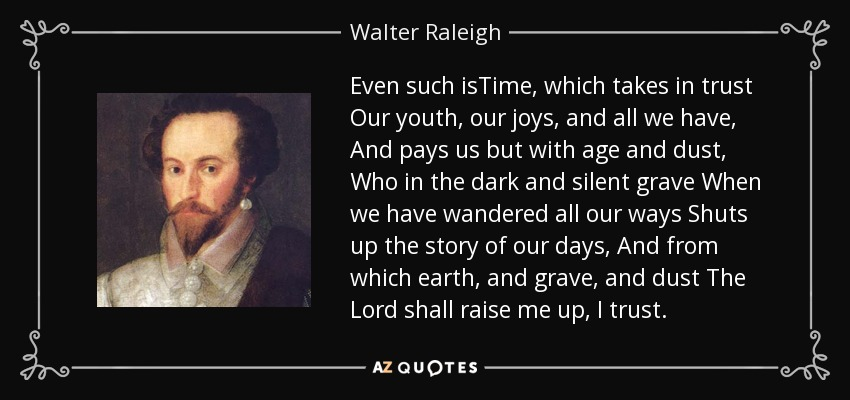 Even such isTime, which takes in trust Our youth, our joys, and all we have, And pays us but with age and dust, Who in the dark and silent grave When we have wandered all our ways Shuts up the story of our days, And from which earth, and grave, and dust The Lord shall raise me up, I trust. - Walter Raleigh